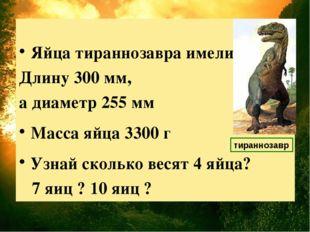 Яйца тираннозавра имели Длину 300 мм, а диаметр 255 мм Масса яйца 3300 г Узн