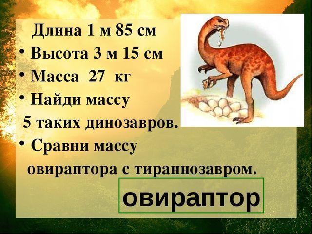 Длина 1 м 85 см Высота 3 м 15 см Масса 27 кг Найди массу 5 таких динозавров....