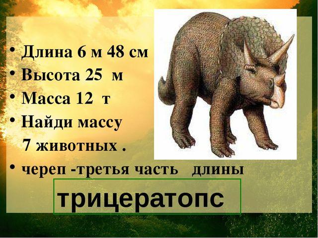 Длина 6 м 48 см Высота 25 м Масса 12 т Найди массу 7 животных . череп -треть...