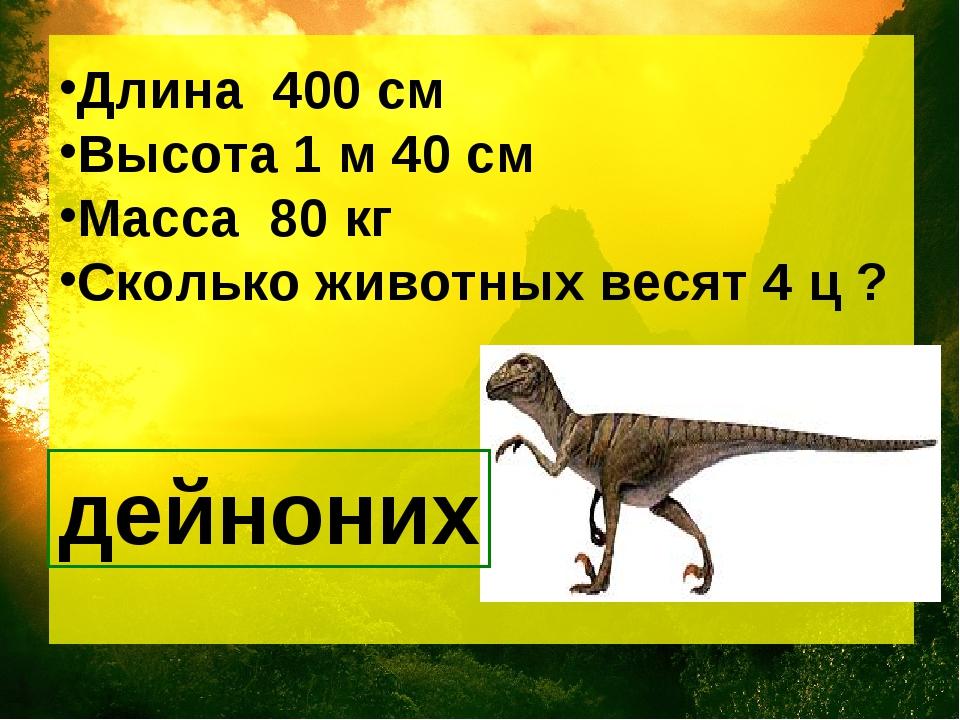 Длина 400 см Высота 1 м 40 см Масса 80 кг Сколько животных весят 4 ц ?