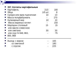 357. Котлеты картофельные Картофель 213 160 Яйца 1/5 шт. 8 Сухари или мука пш