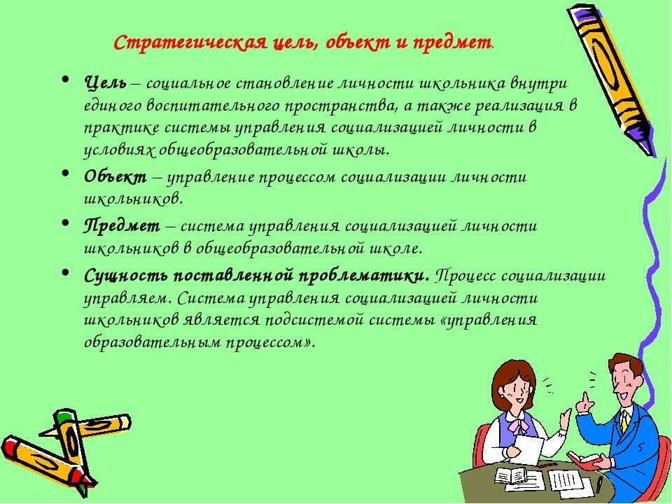 Стратегическая цель, объект и предмет. Цель – социальное становление личности...