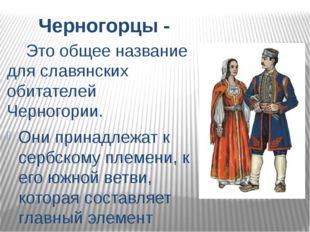 Черногорцы - Это общее название для славянских обитателей Черногории. Они при
