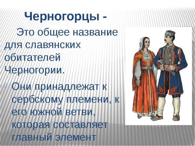 Черногорцы - Это общее название для славянских обитателей Черногории. Они при...