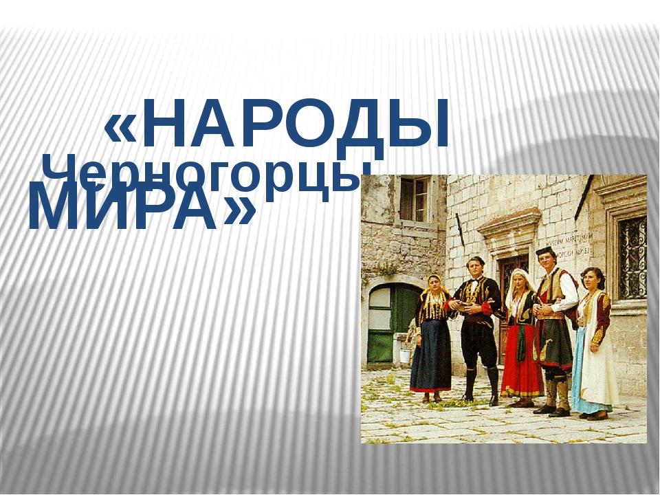 «НАРОДЫ МИРА» Черногорцы