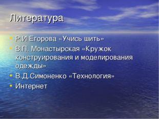Литература Р.И Егорова «Учись шить» В.П. Монастырская «Кружок конструирования