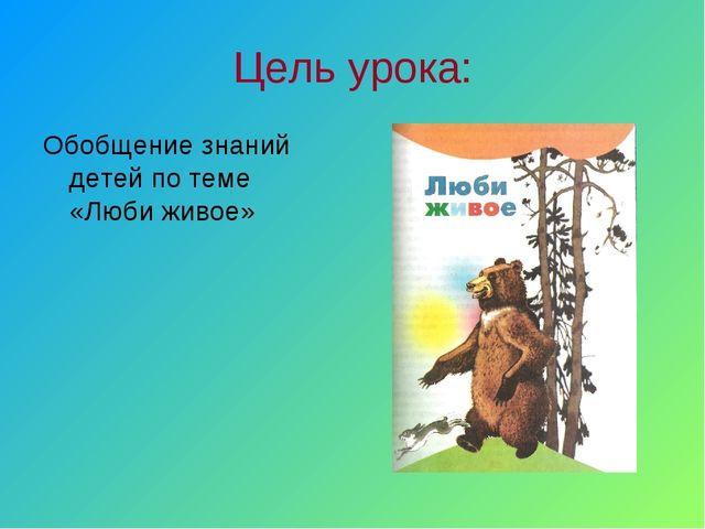 Цель урока: Обобщение знаний детей по теме «Люби живое»