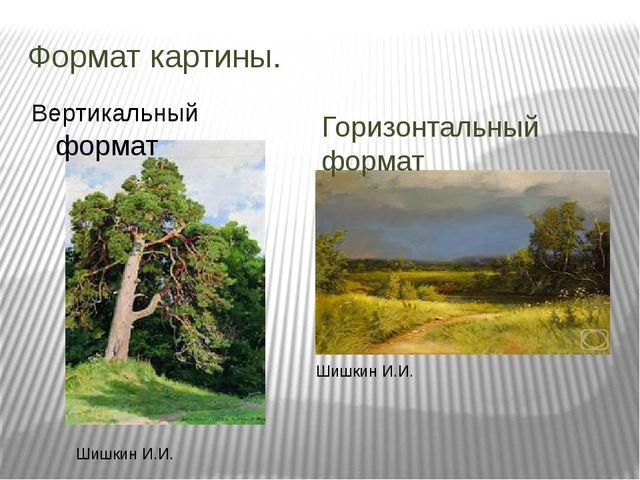 Формат картины. Горизонтальный формат Шишкин И.И. Шишкин И.И. Вертикальный фо...