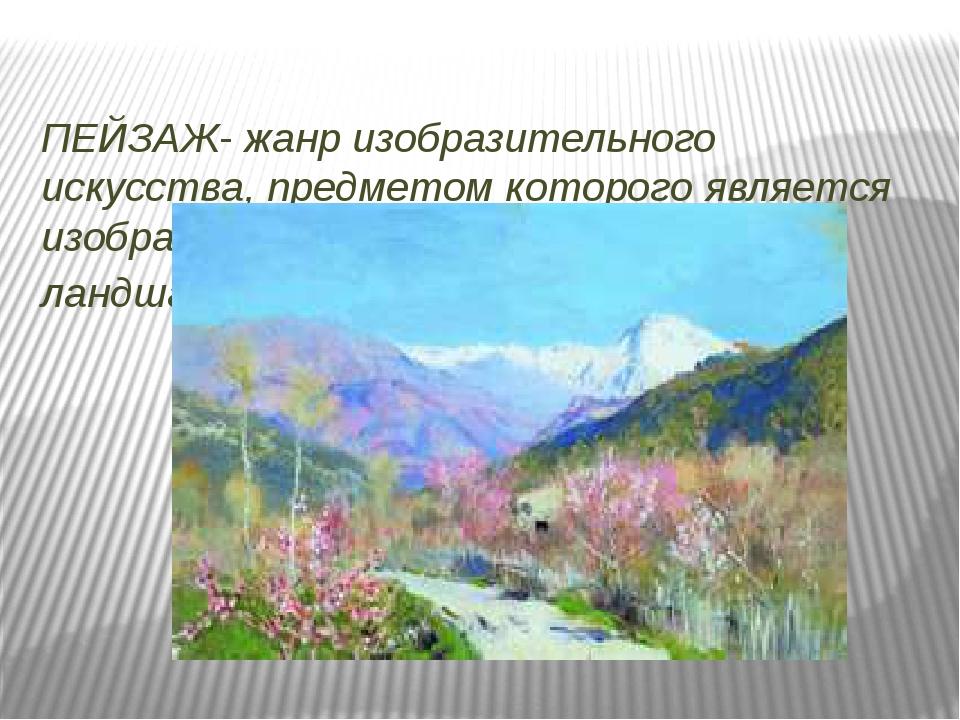 ПЕЙЗАЖ- жанр изобразительного искусства, предметом которого является изображ...