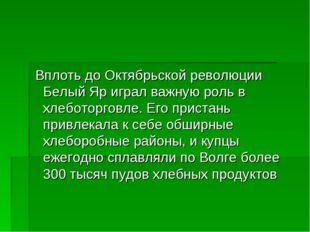 Вплоть до Октябрьской революции Белый Яр играл важную роль в хлеботорговле.