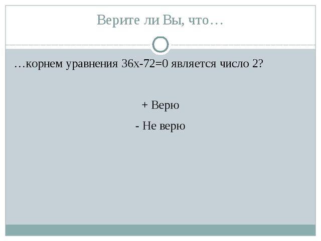 Верите ли Вы, что… …корнем уравнения 36х-72=0 является число 2? + Верю - Не в...