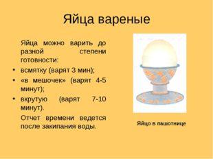 Яйца вареные Яйца можно варить до разной степени готовности: всмятку (варят