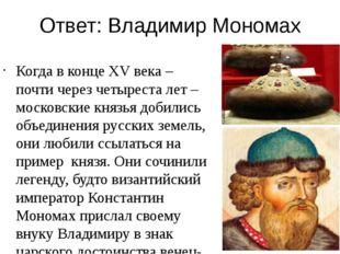 Ответ: Владимир Мономах Когда в конце XV века – почти через четыреста лет – м