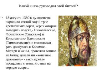 Какой князь руководил этой битвой? 18 августа 1380 г. духовенство окропило св