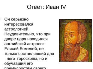 Ответ: Иван IV Он серьезно интересовался астрологией. Неудивительно, что при