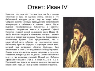 Ответ: Иван IV Известен жестокостью. Но при этом он был хорошо образован и од