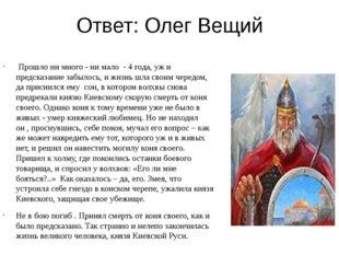 Ответ: Олег Вещий Прошло ни много - ни мало - 4 года, уж и предсказание забыл