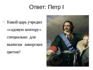 Ответ: Петр I Какой царь учредил «садовую контору» специально для выписки зам