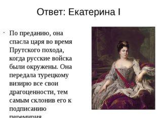 Ответ: Екатерина I По преданию, она спасла царя во время Прутского похода, ко