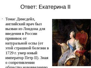 Ответ: Екатерина II Томас Димсдейл, английский врач был вызван из Лондона для