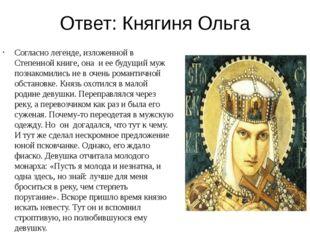 Ответ: Княгиня Ольга Согласно легенде, изложенной в Степенной книге, она и ее