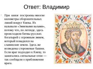 Ответ: Владимир При князе построены многие километры оборонительных линий вок