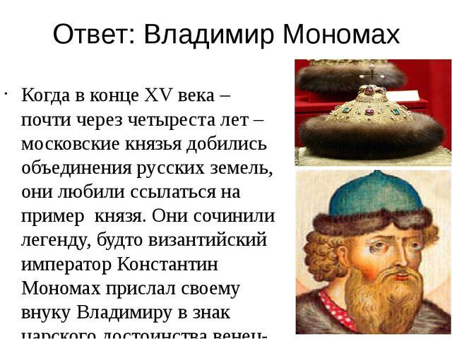Ответ: Владимир Мономах Когда в конце XV века – почти через четыреста лет – м...