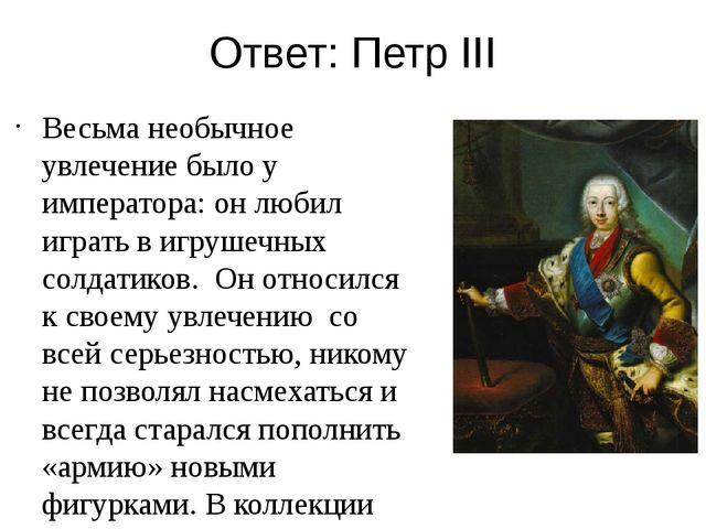 Ответ: Петр III Весьма необычное увлечение было у императора: он любил играть...