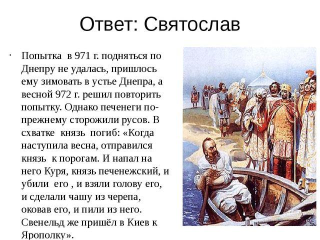 Ответ: Святослав Попытка в 971 г. подняться по Днепру не удалась, пришлось ем...