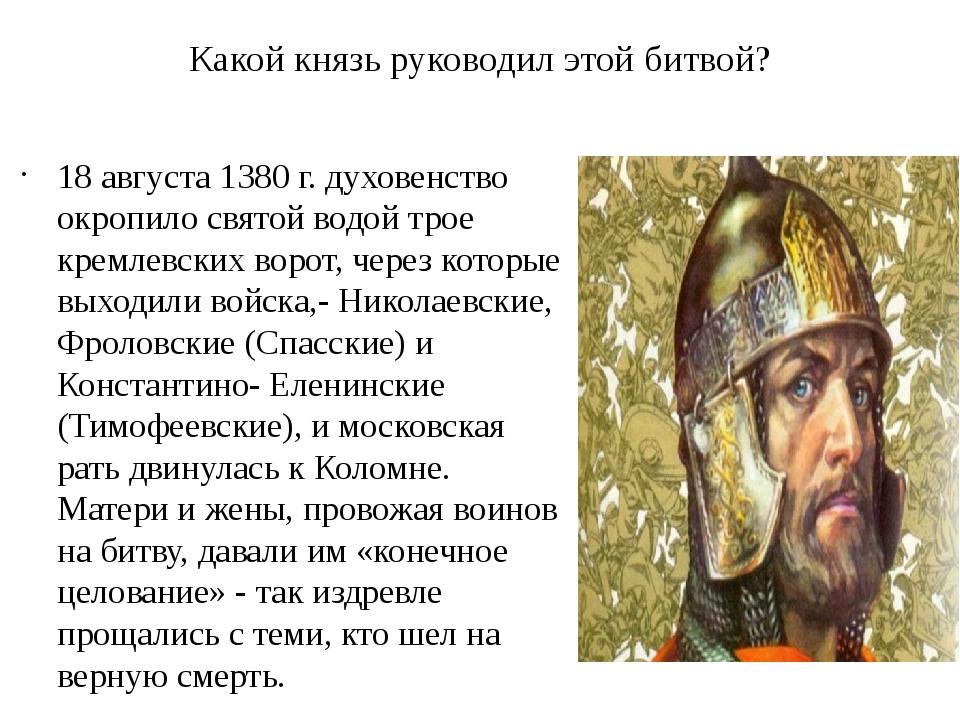 Какой князь руководил этой битвой? 18 августа 1380 г. духовенство окропило св...