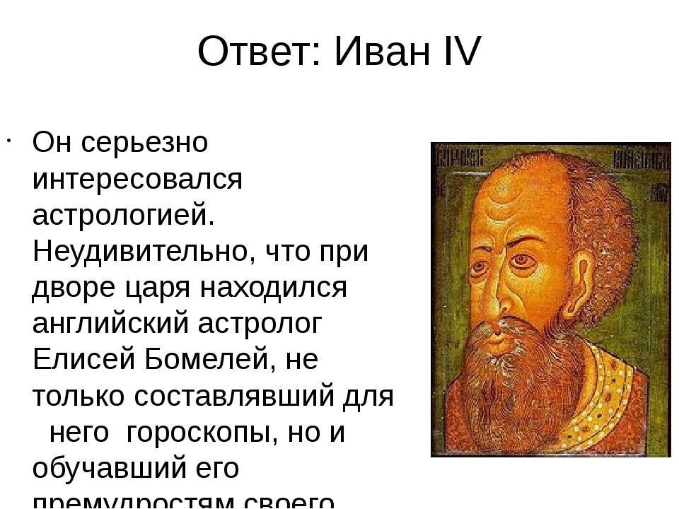 Ответ: Иван IV Он серьезно интересовался астрологией. Неудивительно, что при...