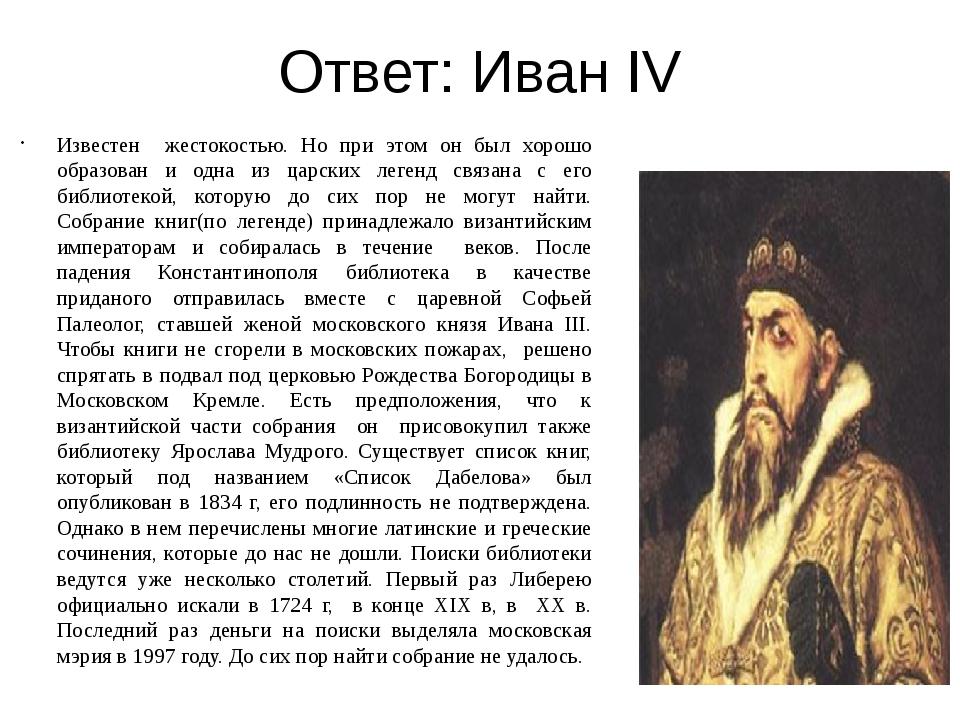 Ответ: Иван IV Известен жестокостью. Но при этом он был хорошо образован и од...