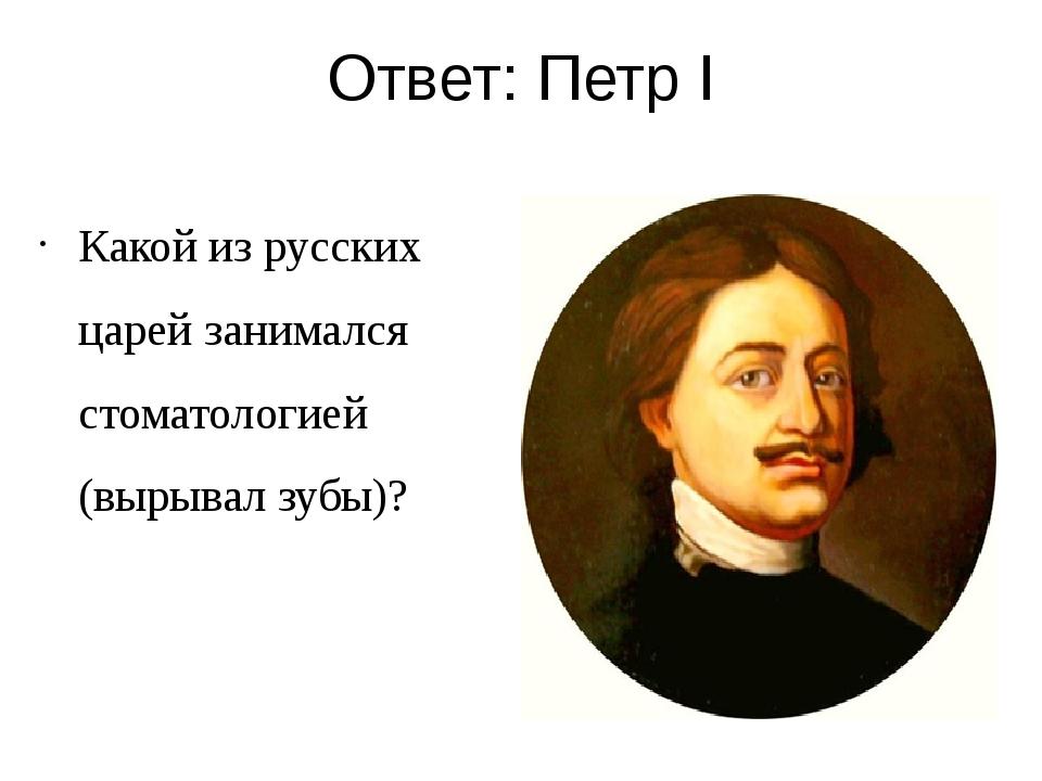 Ответ: Петр I Какой из русских царей занимался стоматологией (вырывал зубы)?