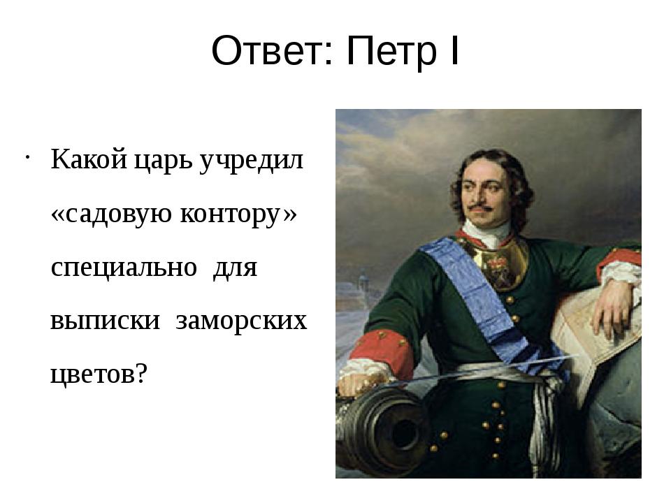 Ответ: Петр I Какой царь учредил «садовую контору» специально для выписки зам...