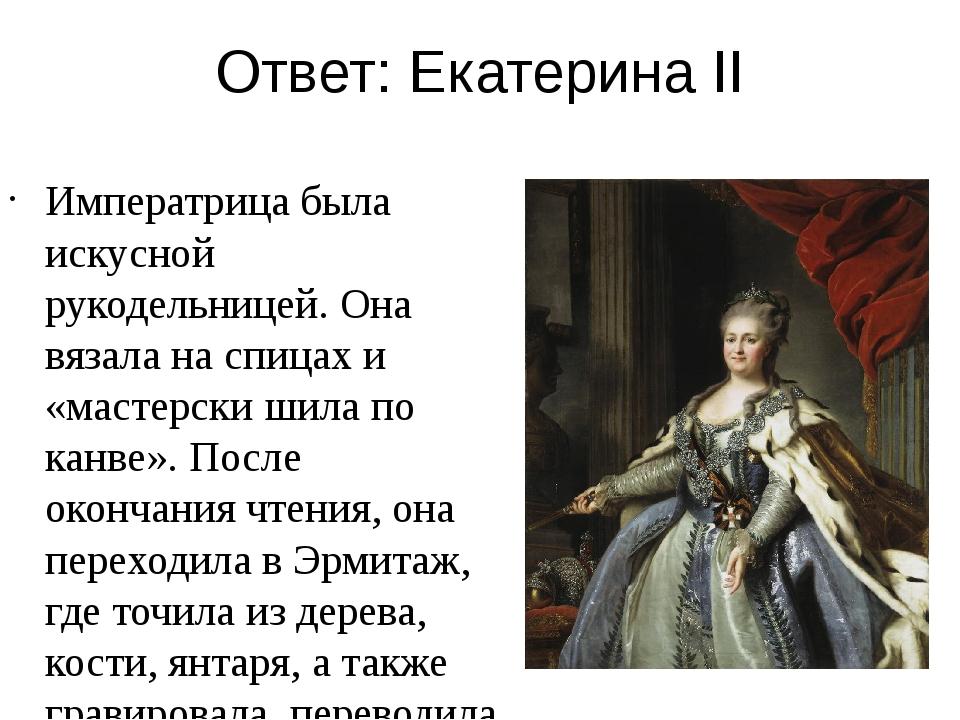 Ответ: Екатерина II Императрица была искусной рукодельницей. Она вязала на сп...