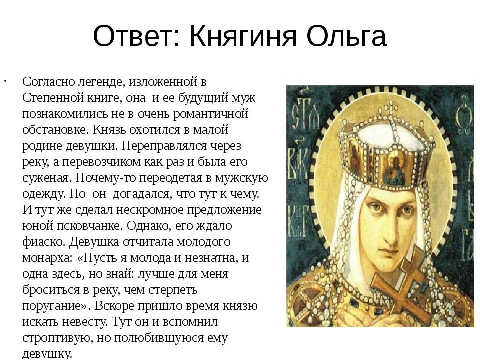 Ответ: Княгиня Ольга Согласно легенде, изложенной в Степенной книге, она и ее...