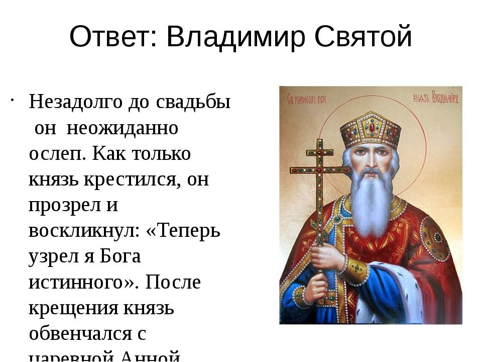 Ответ: Владимир Святой Незадолго до свадьбы он неожиданно ослеп. Как только к...
