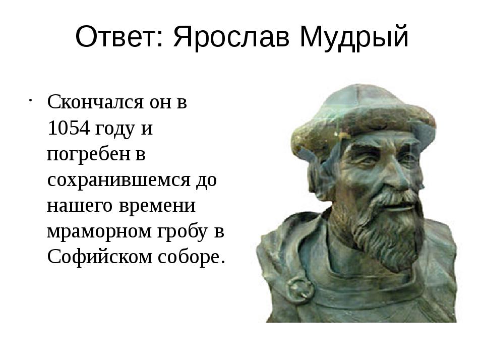 Ответ: Ярослав Мудрый Скончался он в 1054 году и погребен в сохранившемся до...