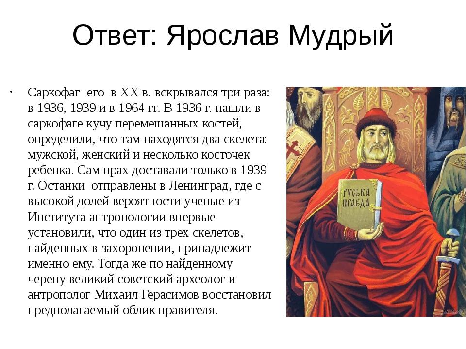 Ответ: Ярослав Мудрый Саркофаг его в XX в. вскрывался три раза: в 1936, 1939...