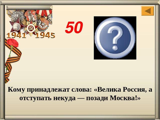 Кому принадлежат слова: «Велика Россия, а отступать некуда— позади Москва!»...