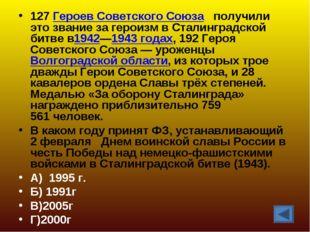127Героев Советского Союза получили это звание за героизм в Сталинградской б