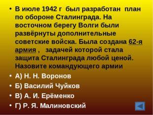 В июле 1942 г был разработан план по обороне Сталинграда. На восточном берегу