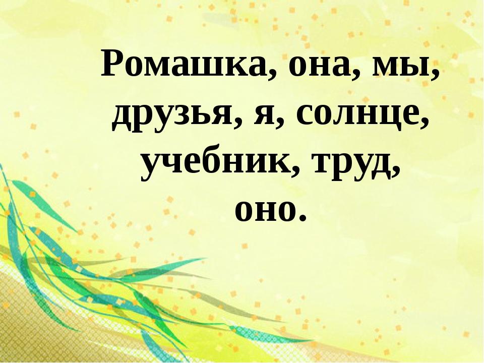 Ромашка, она, мы, друзья, я, солнце, учебник, труд, оно.