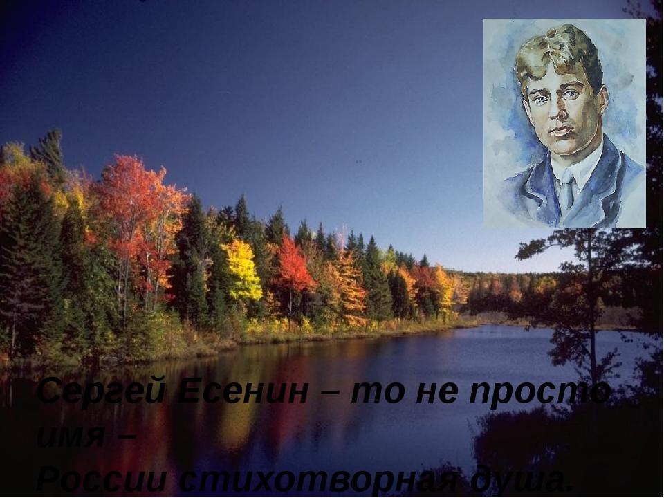 Сергей Есенин – то не просто имя – России стихотворная душа.
