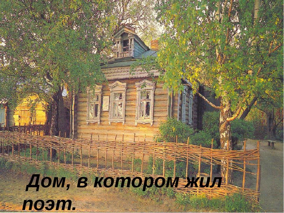 Дом, в котором жил поэт.