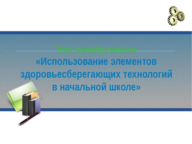 Тема самообразования «Использование элементов здоровьесберегающих технологий...