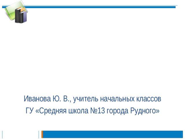 Иванова Ю. В., учитель начальных классов ГУ «Средняя школа №13 города Рудного»