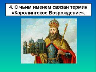 4. С чьим именем связан термин «Каролингское Возрождение».