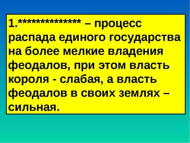 1.************** – процесс распада единого государства на более мелкие владен...