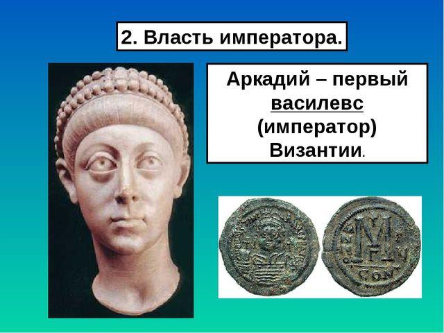 2. Власть императора. Аркадий – первый василевс (император) Византии.